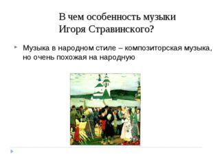 В чем особенность музыки Игоря Стравинского? Музыка в народном стиле – композ