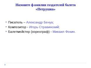 Назовите фамилии создателей балета «Петрушка» Писатель – Александр Бенуа; Ком