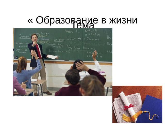 Тема « Образование в жизни человека»
