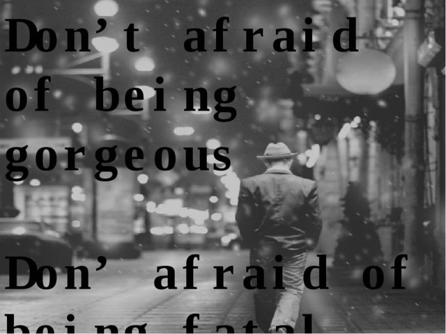 Don't afraid of being gorgeous Don' afraid of being fatal….