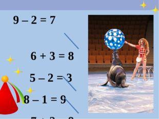 9 – 2 = 7 6 + 3 = 8 5 – 2 = 3 8 – 1 = 9 7 + 2 = 8