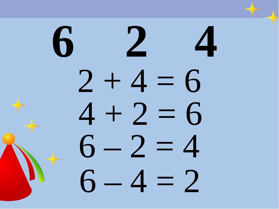 6 2 4 2 + 4 = 6 4 + 2 = 6 6 – 2 = 4 6 – 4 = 2