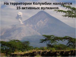 На территории Колумбии находятся 15 активных вулканов.