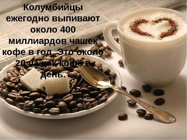 Колумбийцы ежегодно выпивают около 400 миллиардов чашек кофе в год. Это около...