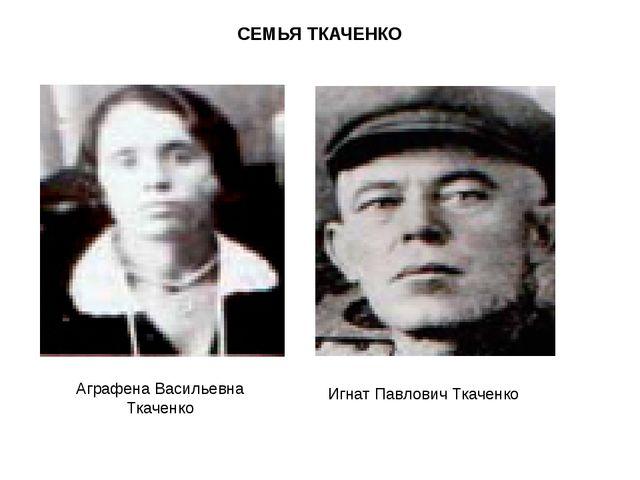 СЕМЬЯ ТКАЧЕНКО Аграфена Васильевна Ткаченко Игнат Павлович Ткаченко