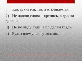 Как аукнется, так и откликнется. 2) Не давши слова – крепись, а давши – держ