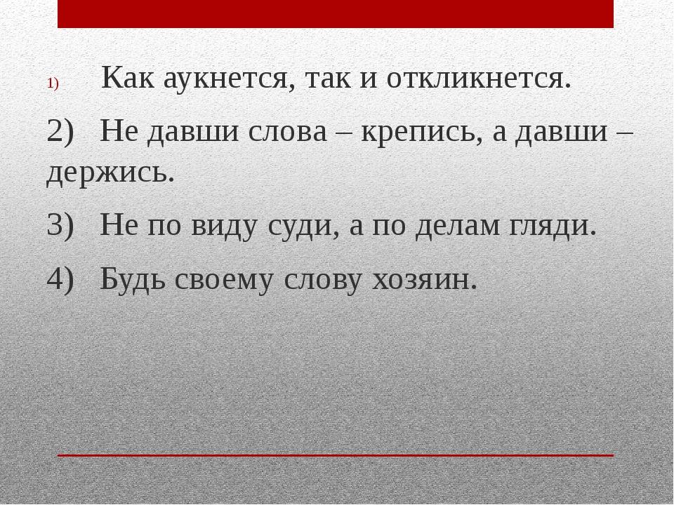 Как аукнется, так и откликнется. 2) Не давши слова – крепись, а давши – держ...
