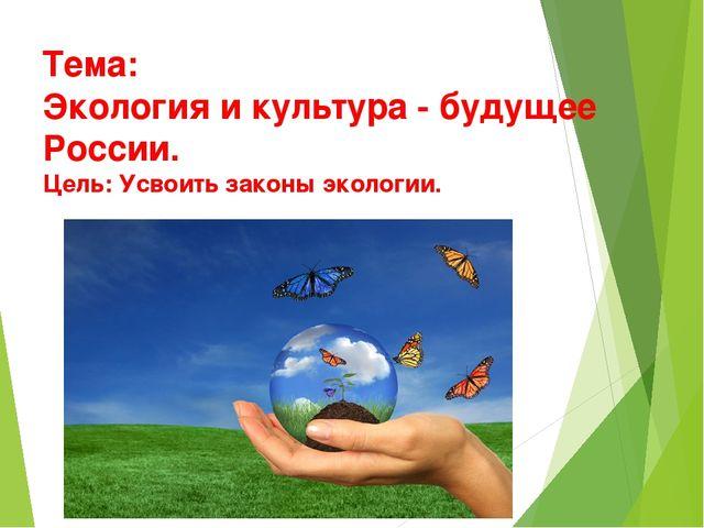 Тема: Экология и культура - будущее России. Цель: Усвоить законы экологии.
