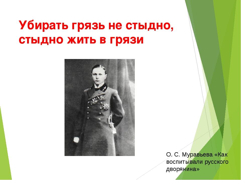Убирать грязь не стыдно, стыдно жить в грязи О. С. Муравьева «Как воспитывали...