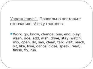 Упражнение 1.Правильно поставьте окончания -s/-es у глаголов Work, go, know,