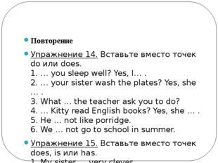 Повторение Упражнение 14.Вставьте вместо точек do или does. 1. … you sleep