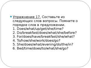 Упражнение 17.Составьте из следующих слов вопросы. Помните о порядке слов в