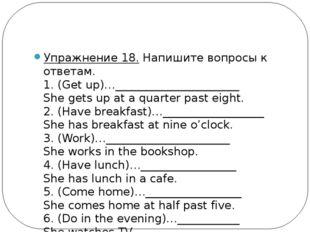 Упражнение 18.Напишите вопросы к ответам. 1. (Get up)…_____________________