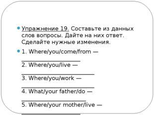 Упражнение 19.Составьте из данных слов вопросы. Дайте на них ответ. Сделайт