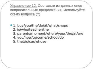 Упражнение 12.Составьте из данных слов вопросительные предложения. Используй