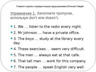 Упражнение 1.Заполните пропуски, используя don't или doesn't. 1. We … listen