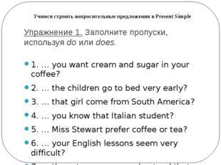 Упражнение 1.Заполните пропуски, используяdoилиdoes. 1. … you want cream