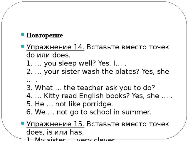 Повторение Упражнение 14.Вставьте вместо точек do или does. 1. … you sleep...