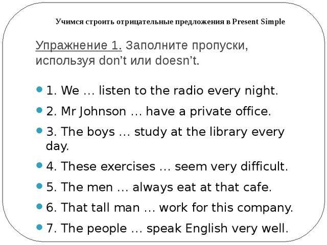 Упражнение 1.Заполните пропуски, используя don't или doesn't. 1. We … listen...
