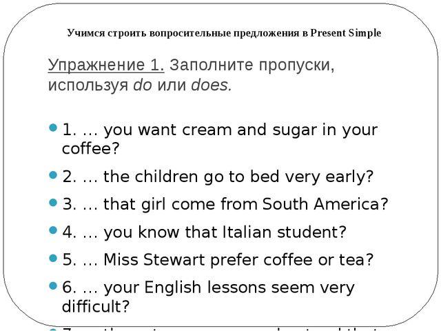 Упражнение 1.Заполните пропуски, используяdoилиdoes. 1. … you want cream...