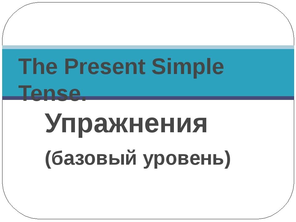 Упражнения (базовый уровень)  The Present Simple Tense.