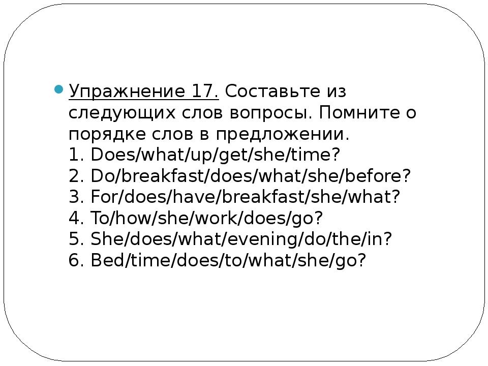 Упражнение 17.Составьте из следующих слов вопросы. Помните о порядке слов в...