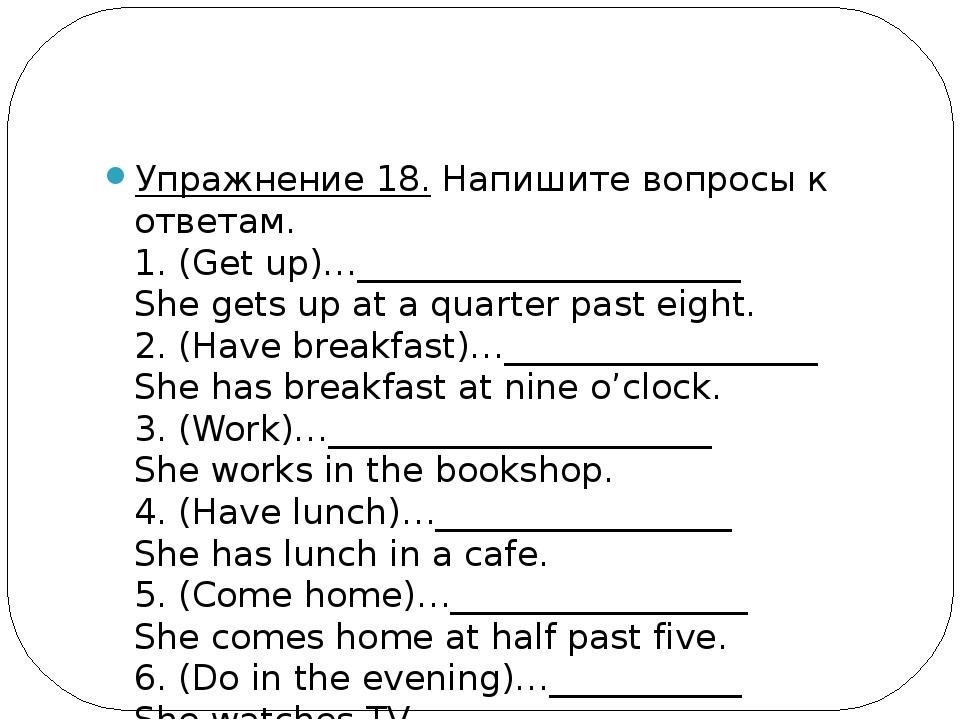 Упражнение 18.Напишите вопросы к ответам. 1. (Get up)…_____________________...