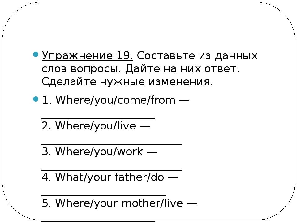 Упражнение 19.Составьте из данных слов вопросы. Дайте на них ответ. Сделайт...