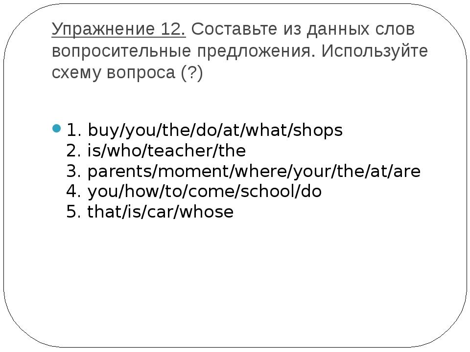 Упражнение 12.Составьте из данных слов вопросительные предложения. Используй...