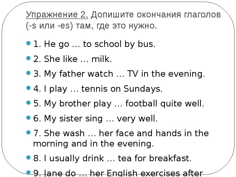 Упражнение 2.Допишите окончания глаголов (-s или -es) там, где это нужно. 1....