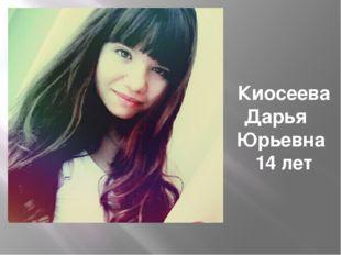 Киосеева Дарья Юрьевна 14 лет