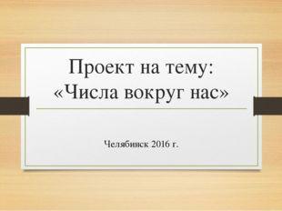 Проект на тему: «Числа вокруг нас» Челябинск 2016 г.