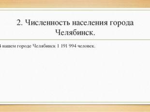 2. Численность населения города Челябинск. В нашем городе Челябинск 1 191 994
