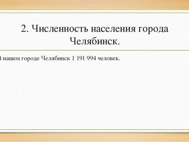 2. Численность населения города Челябинск. В нашем городе Челябинск 1 191 994...