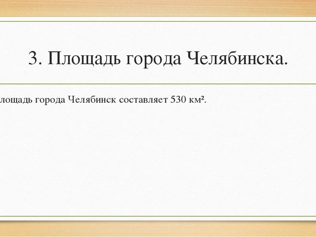 3. Площадь города Челябинска. Площадь города Челябинск составляет 530 км².