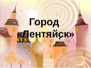 Город «Лентяйск»