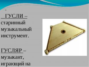 ГУСЛИ – старинный музыкальный инструмент. ГУСЛЯР – музыкант, играющий на гус