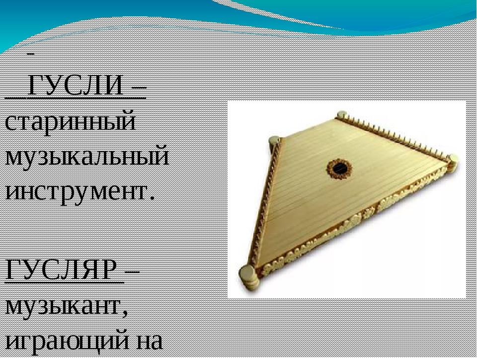 ГУСЛИ – старинный музыкальный инструмент. ГУСЛЯР – музыкант, играющий на гус...