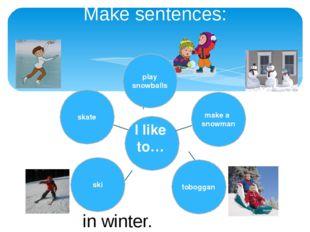 Make sentences: in winter. I like to… skate ski toboggan make a snowman play