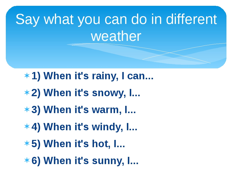 1) When it's rainy, I can... 2) When it's snowy, I... 3) When it's warm, I......