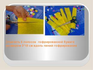 Отрезать 6 полосок гофрированной бумаги размером 3*18 см вдоль линий гофриров
