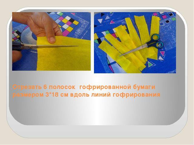 Отрезать 6 полосок гофрированной бумаги размером 3*18 см вдоль линий гофриров...