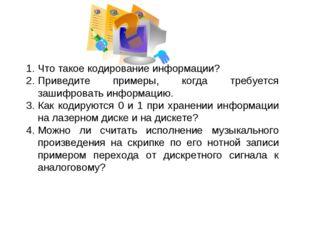 Что такое кодирование информации? Приведите примеры, когда требуется зашифров