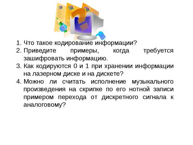 Что такое кодирование информации? Приведите примеры, когда требуется зашифров...