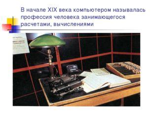 В начале XIX века компьютером называлась профессия человека занимающегося рас