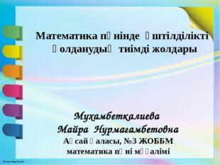 Ақсай қаласы, №3 ЖОББМ математика пәні мұғалімі Мухамбеткалиева Майра Нурмага