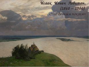 Исаак Ильич Левитан. (1860 – 1900) «Над вечным покоем»