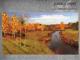 Исаак Ильич Левитан. (1860 – 1900) «Золотая осень»