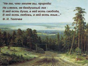 """""""Не то, что мните вы, природа: Не слепок, не бездушный лик - В ней есть душа"""