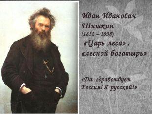 Иван Иванович Шишкин (1832 – 1898) «Царь леса» , «лесной богатырь» «Да здрав